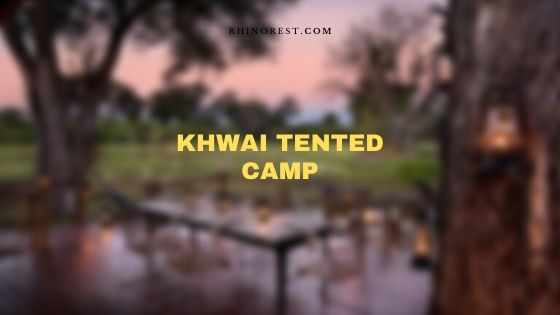 Khwai Tented Camp Overview – Botswana Botswana